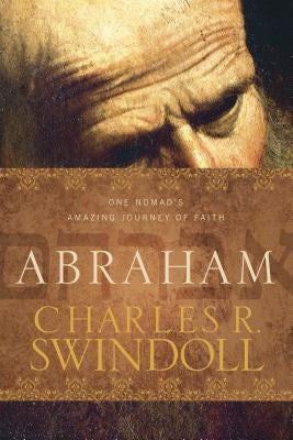 Abraham: One Nomad's Amazing Journey of Faith by Swindoll, Charles R.