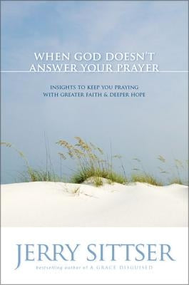 When God Doesn't Answer Your Prayer: Insights to Keep You Praying with Greater Faith & Deeper Hope by Sittser, Jerry L.