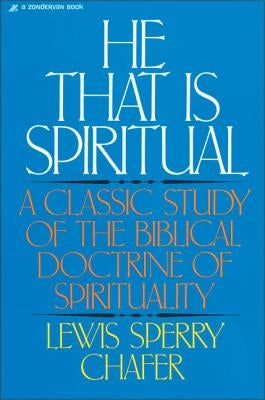 He That Is Spiritual: A Classic Study of the Biblical Doctrine of Spirituality by Chafer, Lewis Sperry