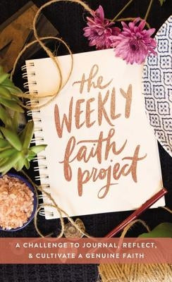 The Weekly Faith Project: A Challenge to Journal, Reflect, and Cultivate a Genuine Faith by Zondervan