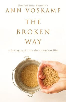The Broken Way: A Daring Path Into the Abundant Life by Voskamp, Ann