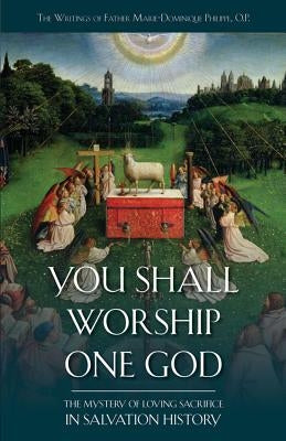 You Shall Worship One God: The Mystery of Loving Sacrifice in Salvation History by Philippe, Marie-Dominique