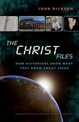 The Christ Files: How Historians Know What They Know about Jesus by Dickson, John