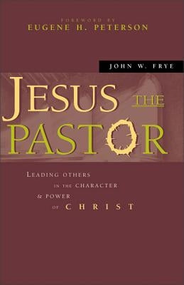 Jesus the Pastor: Leading Others in the Character and Power of Christ by Frye, John W.