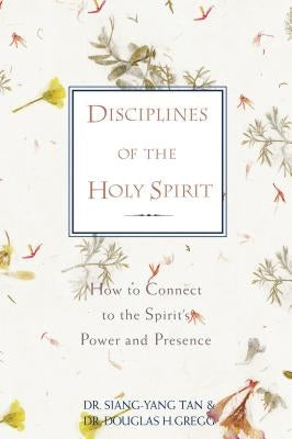 Disciplines of the Holy Spirit: How to Connect to the Spirit's Power and Presence by Tan, Siang-Yang