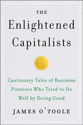 The Enlightened Capitalists: Cautionary Tales of Business Pioneers Who Tried to Do Well by Doing Good by O'Toole, James