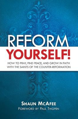 Reform Yourself!: How to Pray, Find Peace, and Grow in Faith with the Saints of the Counter-Reformation by McAfee, Shaun