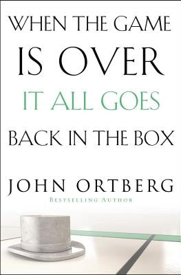 When the Game Is Over, It All Goes Back in the Box by Ortberg, John
