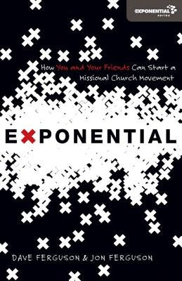 Exponential: How You and Your Friends Can Start a Missional Church Movement by Ferguson, Dave