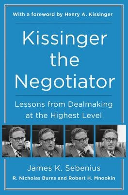 Kissinger the Negotiator: Lessons from Dealmaking at the Highest Level by Sebenius, James K.