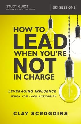 How to Lead When You're Not in Charge Study Guide: Leveraging Influence When You Lack Authority by Scroggins, Clay