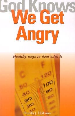 God Knows We Get Angry: Healthy Ways to Deal with It by Herbison, Priscilla J.