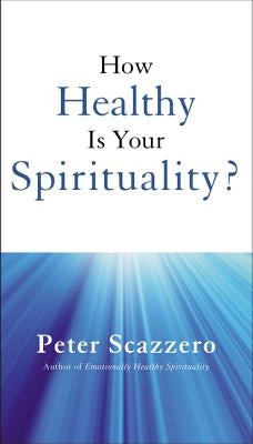 How Healthy Is Your Spirituality? by Scazzero, Peter