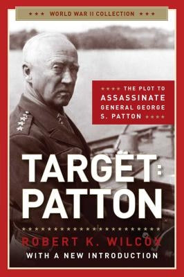 Target: Patton: The Plot to Assassinate General George S. Patton by Wilcox, Robert K.
