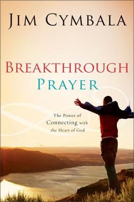 Breakthrough Prayer: The Secret of Receiving What You Need from God by Cymbala, Jim
