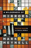 A Wilderness of Mirrors: Trusting Again in a Cynical World by Meynell, Mark