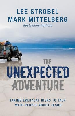 The Unexpected Adventure: Taking Everyday Risks to Talk with People about Jesus by Strobel, Lee