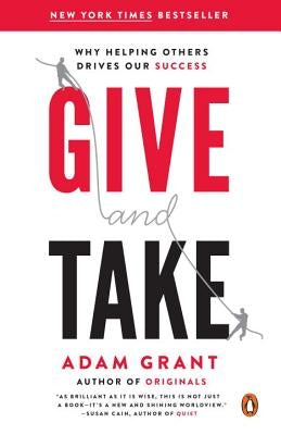 Give and Take: Why Helping Others Drives Our Success by Grant, Adam