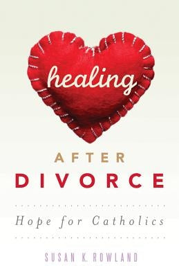 Healing After Divorce: Hope for Catholics by Rowland, Susan K.