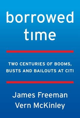 Borrowed Time: Two Centuries of Booms, Busts, and Bailouts at Citi by Freeman, James