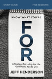 Know What You're for Study Guide: A Strategy for Living the Life God Wants You to Live by Henderson, Jeff