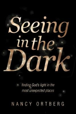 Seeing in the Dark: Finding God's Light in the Most Unexpected Places by Ortberg, Nancy