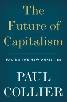 The Future of Capitalism: Facing the New Anxieties by Collier, Paul