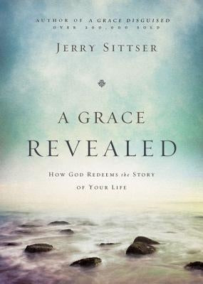 A Grace Revealed: How God Redeems the Story of Your Life by Sittser, Jerry L.