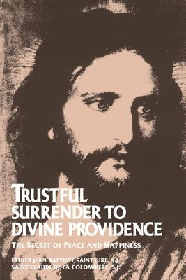 Trustful Surrender to Divine Providence: The Secret of Peace and Happiness by Saint-Jure, Jean Baptiste