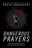 Dangerous Prayers: Because Following Jesus Was Never Meant to Be Safe by Groeschel, Craig