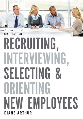 Recruiting, Interviewing, Selecting, and Orienting New Employees by Arthur, Diane