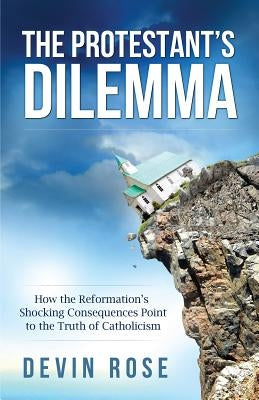 The Protestant's Dilemma: How the Reformation's Shocking Consequences Point to the Truth of Catholicism by Rose, Devin