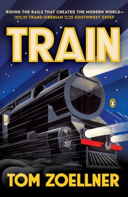 Train: Riding the Rails That Created the Modern World--From the Trans-Siberian to the S Outhwest Chief by Zoellner, Tom