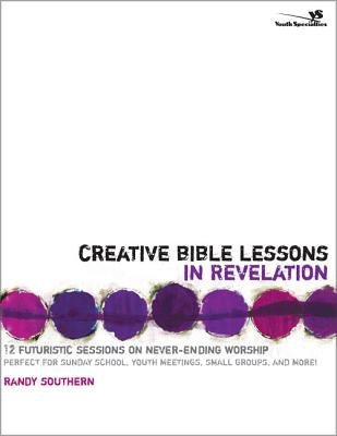 Creative Bible Lessons in Revelation: 12 Futuristic Sessions on Never-Ending Worship by Southern, Randy