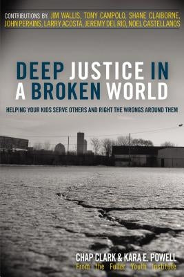 Deep Justice in a Broken World: Helping Your Kids Serve Others and Right the Wrongs Around Them by Clark, Chap