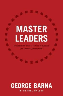 Master Leaders: Revealing Conversations with 30 Leadership Greats by Barna, George
