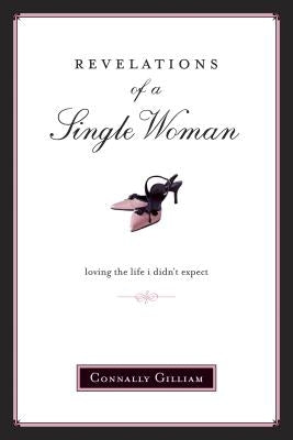 Revelations of a Single Woman: Loving the Life I Didn't Expect by Gilliam, Connally