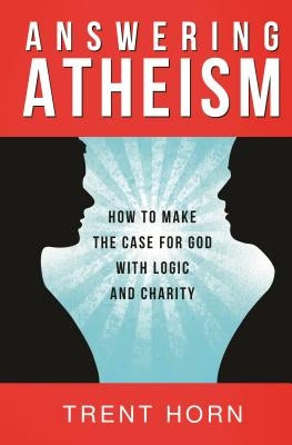 Answering Atheism: How to Make the Case for God with Logic and Charity by Horn, Trent