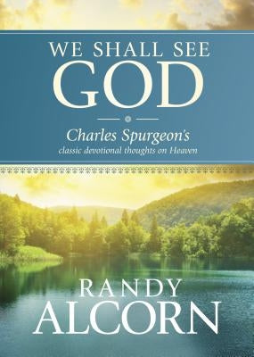 We Shall See God: Charles Spurgeon's Classic Devotional Thoughts on Heaven by Alcorn, Randy