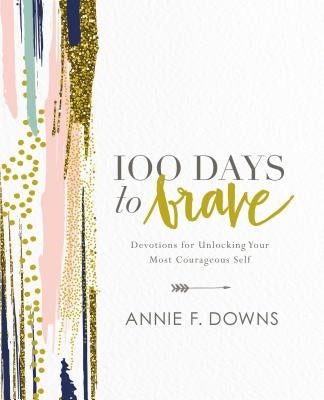 100 Days to Brave: Devotions for Unlocking Your Most Courageous Self by Downs, Annie F.
