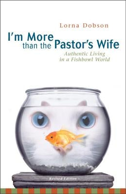 I'm More Than the Pastor's Wife: Authentic Living in a Fishbowl World by Dobson, Lorna
