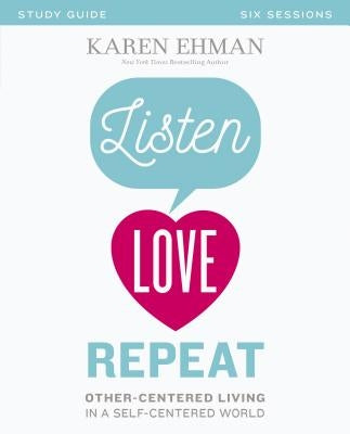 Listen, Love, Repeat: Other-Centered Living in a Self-Centered World by Ehman, Karen