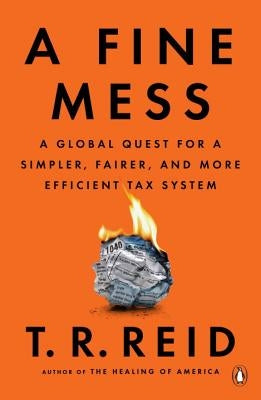 A Fine Mess: A Global Quest for a Simpler, Fairer, and More Efficient Tax System by Reid, T. R.