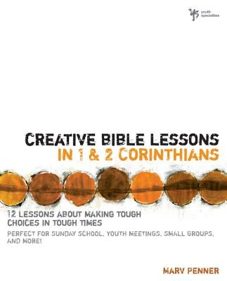 Creative Bible Lessons in 1 and 2 Corinthians: 12 Lessons about Making Tough Choices in Tough Times by Penner, Marv