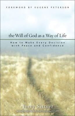 The Will of God as a Way of Life: How to Make Every Decision with Peace and Confidence by Sittser, Jerry L.