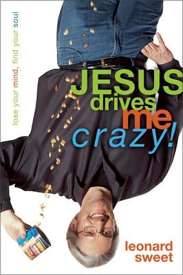 Jesus Drives Me Crazy!: Lose Your Mind, Find Your Soul by Sweet, Leonard