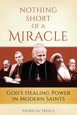 Nothing Short of a Miracle: God's Healing Power in Modern Saints by Treece, Patricia