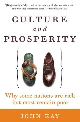 Culture and Prosperity: Why Some Nations Are Rich But Most Remain Poor by Kay, John