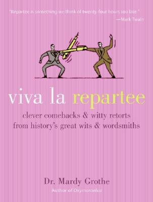 Viva La Repartee: Clever Comebacks and Witty Retorts from History's Great Wits and Wordsmiths by Grothe, Mardy
