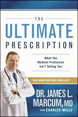 The Ultimate Prescription: What the Medical Profession Isn't Telling You by Marcum, James L.